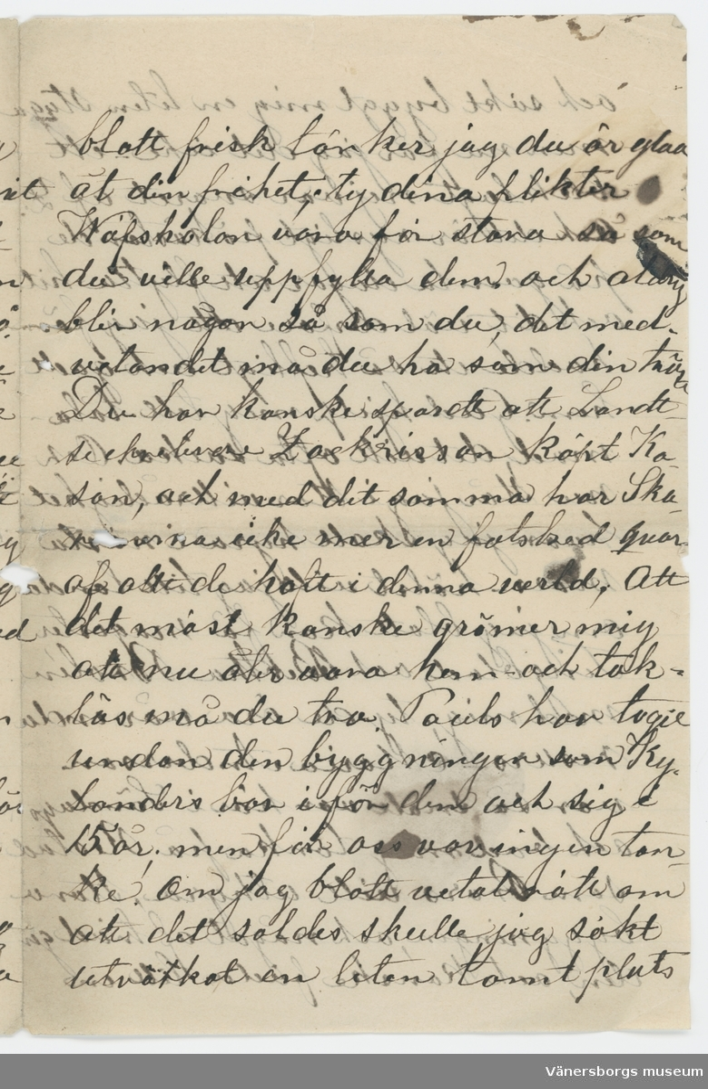 """Brev skrivet till Johanna Brunsson från Adeline på Kasen 6/11 1887.  """"Min goda Johanna !  Så mycke har jag spanat efter hvar du varit denna somar och mycket längtat efter att höra något från dig, förmodar du vistas på Bragård, och har der en stor och för dig kär verksamhet, måtte du vara frisk, och haft tid lite sköta om din hälsa som jag tyckte var rätt angripen i våras! Hjertligt tack för ditt sista bref från Åmål, och för de granna snörena! Allt för dyrbara att skicka oss, du snälla Johanna som alltid är så god! det är sannerligen skamligt af mig att att icke förr sökt dig ett tack för dom, Jag blir så gammal och slö och hinner allt mindre kan jag förstå. Så långt hadde jag hunnit med mitt påbörjade bref, i med let af det: - då Lara kom hem från Staden ett erende och då råkat syster till din väfverska ...... . och sade hon att du skulle komma till Åmål, och holla ...tion, så säkert hoppades jag då att du skulle komma hitåt, och jag ...ligen fått språka med dig Ack! så roligt det varit, och hvad jag längtar derefter, ännu har jag längtat så fåfängt - icke kom med Augusta heller, icke vet jag hvar du är? Till Åmål får jag adressera, du må väl få detta bref då?! Hur har du det nu min goda snälla Johanna? är du blott frisk tänker jag du är glad åt din frihet; ty dina plikter Wäfskolan vara för stora så som du ville uppfylla dem och aldrig blir någon så som du, det med. vetandet må du ha som din ... Du har kanske ... att Landt .... Zackrisson köpt Kasan, och med ditt sommar har Ska... ... icke mer en fotsbred qvar af allt de haft i denna verld, Att det måst kanske grämer mig att nu åter vara hem och taklös må du tro. Pauls har tagit undan den byggningen som Kylanders bor i för dem och sig i 15 år; men för oss var ingen tanke! Om jag blott vetat rätt om att det soldes skulle jag sökt ... en liten tomt plats och sökt byggt mig en liten stuga men nu får jag det icke ett bleklagt nej var svaret af Z. Och det är rysligt påkåstande på gamla dagar att flytta hit och det väl """